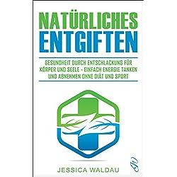 Natürliches Entgiften: Gesundheit durch Entschlackung für Körper und Seele - Einfach Energie tanken und abnehmen ohne Diät und Sport