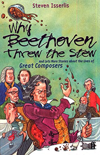 Why Beethoven Threw the Stew: And Lots More Stories About the Lives of Great Composers por Steven Isserlis CBE