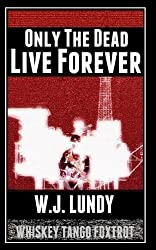 Only The Dead Live Forever: Whiskey Tango Foxtrot: Volume 2 by W J Lundy (2013-10-31)