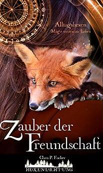 Zauber der Freundschaft: Alltagshexen - Magie mitten im Leben (Hexenlichtung 3) (German Edition) by [Fischer, Chris P.]