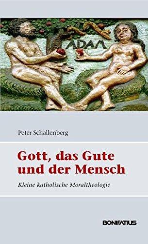 Gott, das Gute und der Mensch: Grundlagen katholischer Moraltheologie