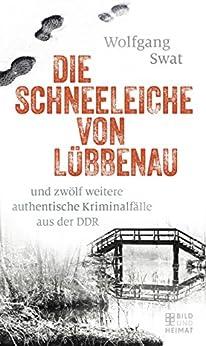 Die Schneeleiche von Lübbenau: und zwölf weitere authentische Kriminalfälle aus der DDR (German Edition) by [Swat, Wolfgang]