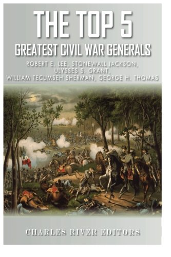 The Top 5 Greatest Civil War Generals: Robert E. Lee, Stonewall Jackson, Ulysses S. Grant, William Tecumseh Sherman, and George H. Thomas (Y S Lee)