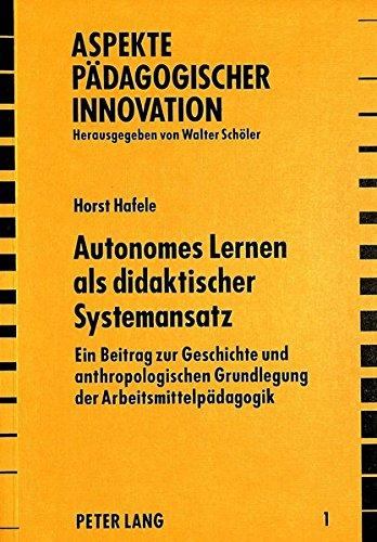 Autonomes Lernen ALS Didaktischer Systemansatz: Ein Beitrag Zur Geschichte Und Anthropologischen Grundlegung Der Arbeitsmittelpaedagogik (Aspekte Paedagogischer Innovation)