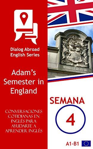 Conversaciones cotidianas en inglés para ayudarte a aprender inglés - Semana 4: Adam's Semester in England por Dialog Abroad Books