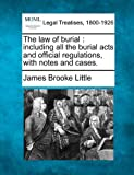The law of burial: including all the burial acts and official regulations, with notes and cases. by James Brooke Little (2010-12-20)