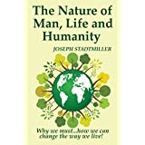 The Nature of Man, Life and Humanity: Why we must...how we can change the way we live. (English Edition)