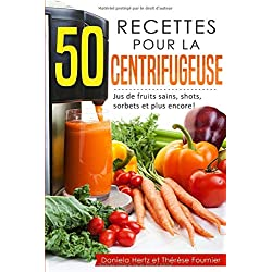 50 recettes pour la centrifugeuse: Jus de fruits sains, shots, sorbets et plus encore! (Extracteur de jus, presse-agrumes)