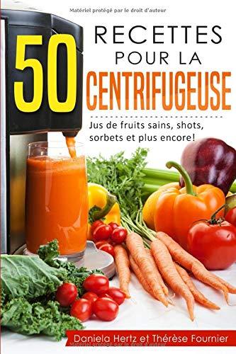 50 recettes pour la centrifugeuse: Jus de fruits sains, shots, sorbets et plus encore! (Extracteur de jus, presse-agrumes) par Daniela Hertz