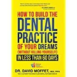 How to Build the Dental Practice of Your Dreams: Without Killing Yourself! in Less Than 60 Days