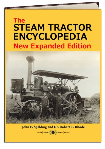 The Steam Tractor Encyclopedia: Glory Days of the Invention that Changed Farming Forever by John F. Spalding and Dr. Robert T. Rhode (Hardcover - 2011 Edition) (Expanded Edition) …