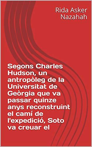 Segons Charles Hudson, un antropòleg de la Universitat de Geòrgia que va passar quinze anys reconstruint el camí de l'expedició, Soto va creuar el  (Catalan Edition) por Rida Asker  Nazahah