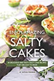 Enjoy Amazing Salty Cakes: 30 Delicious and Tasty Salty Cake Recipes That Are Easy to Make