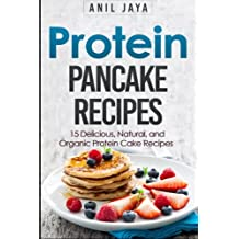 Protein Pancake Recipes: 15 Delicious, Natural, And Organic Protein Cake Recipes