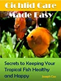 Cichlid Care Made Easy: Simple Ways to Keeping Your Tropical Fish Healthy and Happy!