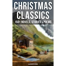 CHRISTMAS CLASSICS: 150+ Novels, Stories & Poems (Illustrated Edition): A Christmas Carol, The Gift of the Magi, Life and Adventures of Santa Claus, The ... Wonderful Life of Christ… (English Edition)