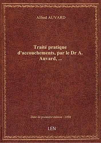 Trait pratique d'accouchements, par le Dr A. Auvard,...