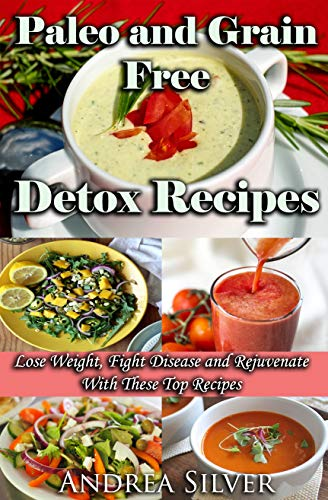 Paleo and Grain Free Detox Recipes: Lose Weight, Fight Disease and Rejuvenate With These Top Recipes (Andrea Silver Detox Cookbooks Book 3) (English Edition)