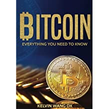Bitcoin: Everything You Need To Know: (Blockchain and Cryptocurrency technologies, Internet Money Guide on Trading, Making and Mining, Digital Gold Rush)