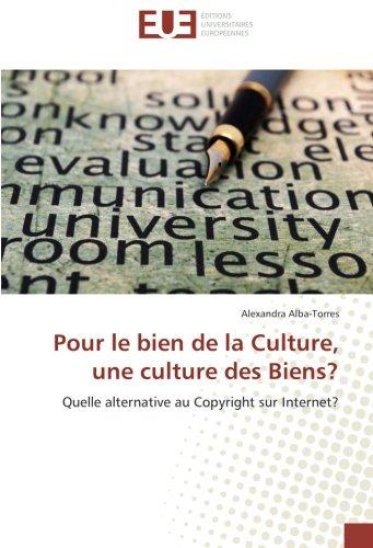 Pour le bien de la Culture, une culture des Biens?: Quelle alternative au Copyright sur Internet? par Alexandra Alba-Torres