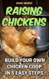 Raising Chickens: Build Your Own Chicken Coop In 5 Easy Steps