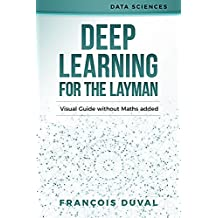 Deep Learning: Deep Learning for the Layman. Visual Guide without Maths added (Data Sciences Book 3) (English Edition)