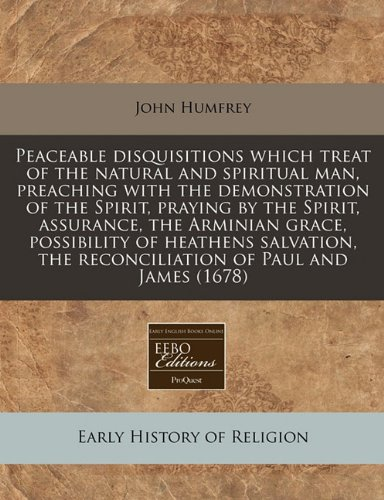 Peaceable disquisitions which treat of the natural and spiritual man, preaching with the demonstration of the Spirit, praying by the Spirit, ... the reconciliation of Paul and James (1678)