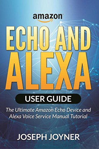 Amazon Echo and Alexa User Guide: The Ultimate Amazon Echo Device and Alexa Voice Service Manual Tutorial (English Edition)