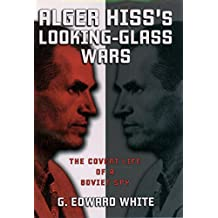 Alger Hiss's Looking-Glass Wars: The Covert Life of a Soviet Spy