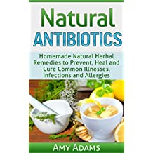 Natural Antibiotics: Homemade Natural Herbal Remedies to Prevent, Heal and Cure Common Illnesses, Infections and Allergies (Natural Remedies Book 1) (English Edition)