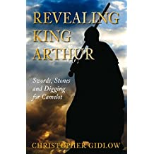 Revealing King Arthur: Swords, Stones and Digging for Camelot by Christopher Gidlow (2010-07-09)