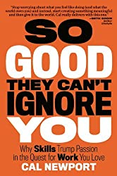 So Good They Can't Ignore You: Why Skills Trump Passion in the Quest for Work You Love by Cal Newport (20-Sep-2012) Paperback