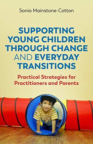 Supporting Young Children Through Change and Everyday Transitions: Practical Strategies for Practitioners and Parents (English Edition)