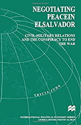 Negotiating Peace in El Salvador: Civil-Military Relations and the Conspiracy to End the War (International Political Economy Series)