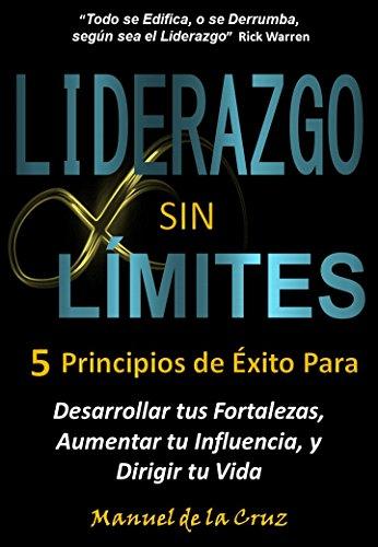 LIDERAZGO SIN LÍMITES: 5 Principios de Éxito Para Desarrollar tus Fortalezas, Aumentar tu Influencia, y Dirigir tu Vida por Manuel De la Cruz