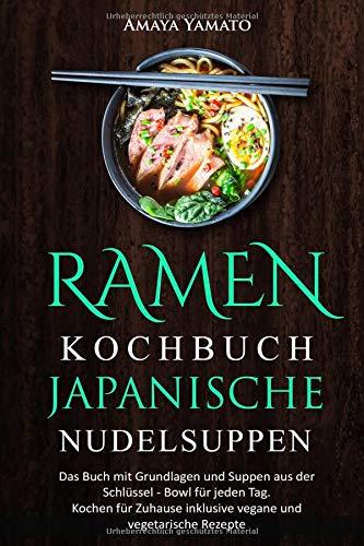 RAMEN KOCHBUCH JAPANISCHE NUDELSUPPEN: Das Buch mit Grundlagen und Suppen aus der Schüssel - Bowl für jeden Tag. Kochen für Zuhause inklusive vegane und vegetarische Rezepte.