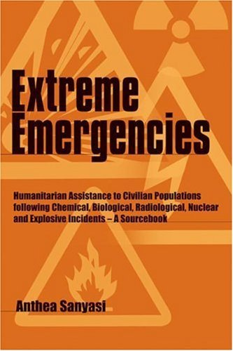 Extreme Emergencies: Humanitarian Assistance to Civilian Populations Following Chemical, Biological, Radiological, Nuclear and Explosive Incidents - A Sourcebook by Anthea Sanyasi (20-Apr-1999) Paperback