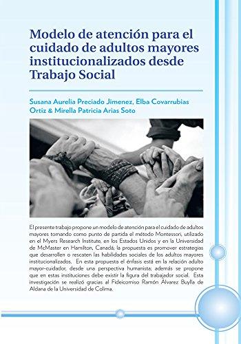 Modelo De Atención Para El Cuidado De Adultos Mayores Institucionalizados Desde Trabajo Social por Susana Aurelia Preciado Jimenez