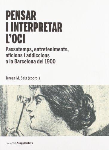 Pensar i interpretar l'oci. Passatemps, entreteniments, aficions i addiccions a la Barcelona del 1900 (SINGULARITATS)