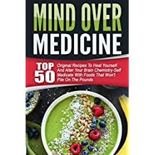 Mind Over Medicine: Top 50 Original Recipes To Heal Yourself And Alter Your Brain Chemistry-Self Medicate With Foods That Won't Pile On The Pounds (English Edition)