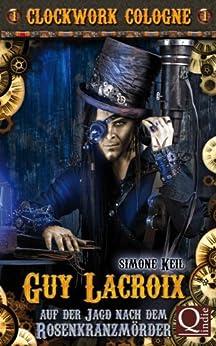 Auf der Jagd nach dem Rosenkranzmörder: Guy Lacroix 1 (Clockwork Cologne) (German Edition) by [Keil, Simone]