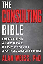 The Consulting Bible: Everything You Need to Know to Create and Expand a Seven-Figure Consulting Practice by Alan Weiss (2011-04-05)