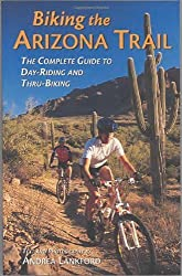 Biking the Arizona Trail: The Complete Guide to Day-Riding and Thru-Biking by Andrea Lankford (2002-12-01)
