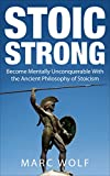 Stoic Strong: Become Mentally Unconquerable With the Ancient Philosophy of Stoicism (Confidence, Mental Toughness, Mindfulness, Happiness, Self-Discipline)
