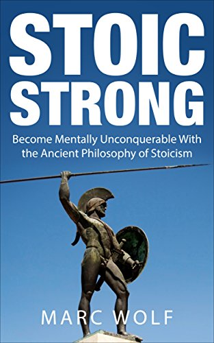 Stoic Strong: Become Mentally Unconquerable With the Ancient Philosophy of Stoicism (Confidence, Mental Toughness, Mindfulness, Happiness, Self-Discipline) (English Edition) por Marc Wolf