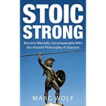 Stoic Strong: Become Mentally Unconquerable With the Ancient Philosophy of Stoicism (Confidence, Mental Toughness, Mindfulness, Happiness, Self-Discipline) (English Edition)