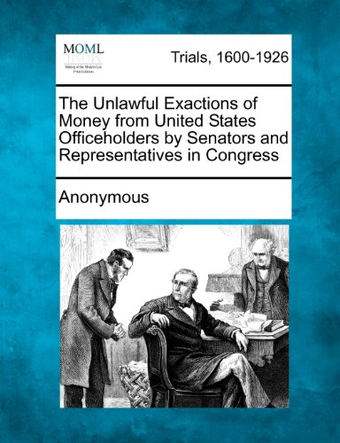The Unlawful Exactions of Money from United States Officeholders by Senators and Representatives in Congress