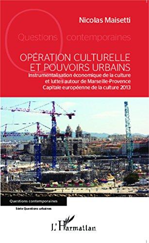 Opération culturelle et pouvoirs urbains: Instrumentalisation économique de la culture et luttes autour de Marseille-Provence Capitale européenne de la culture 2013 (Questions contemporaines)