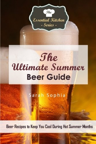 The Ultimate Summer Beer Guide: Beer Recipes to Keep You Cool During Hot Summer Months (The Essential Kitchen Series)