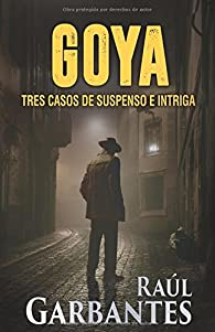 Goya: Tres casos de suspenso e intriga par Raúl Garbantes